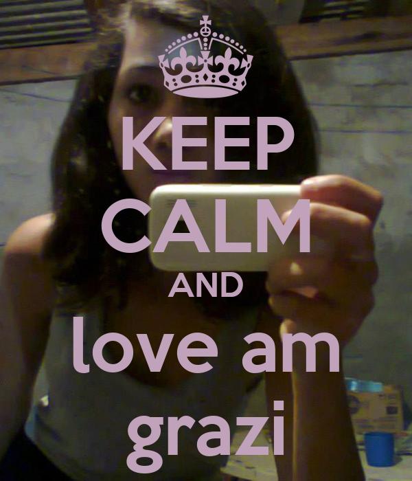 KEEP CALM AND love am grazi
