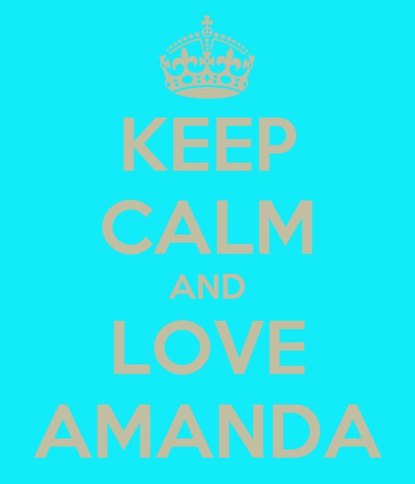 KEEP CALM AND LOVE AMANDA