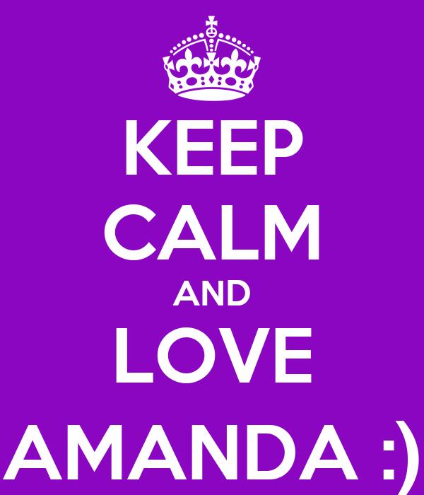 KEEP CALM AND LOVE AMANDA :)