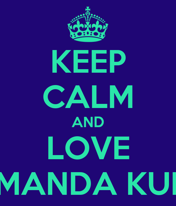 KEEP CALM AND LOVE AMANDA KULP