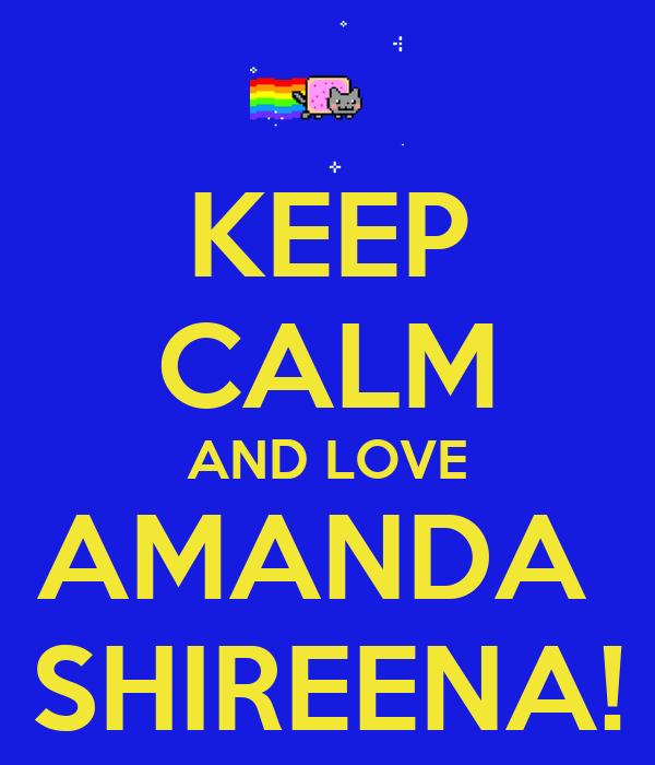 KEEP CALM AND LOVE AMANDA  SHIREENA!