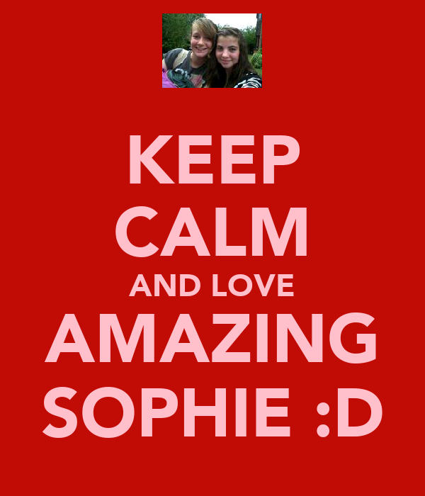 KEEP CALM AND LOVE AMAZING SOPHIE :D