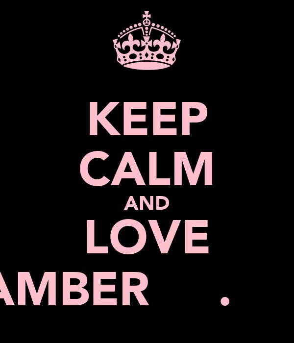 KEEP CALM AND LOVE AMBER Ơ̴̴͡.̮Ơ̴̴̴͡