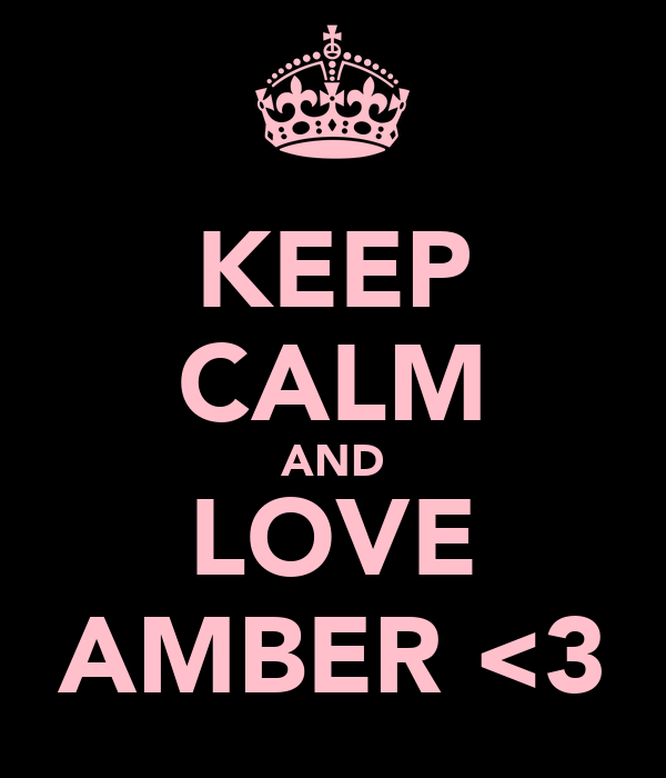 KEEP CALM AND LOVE AMBER <3