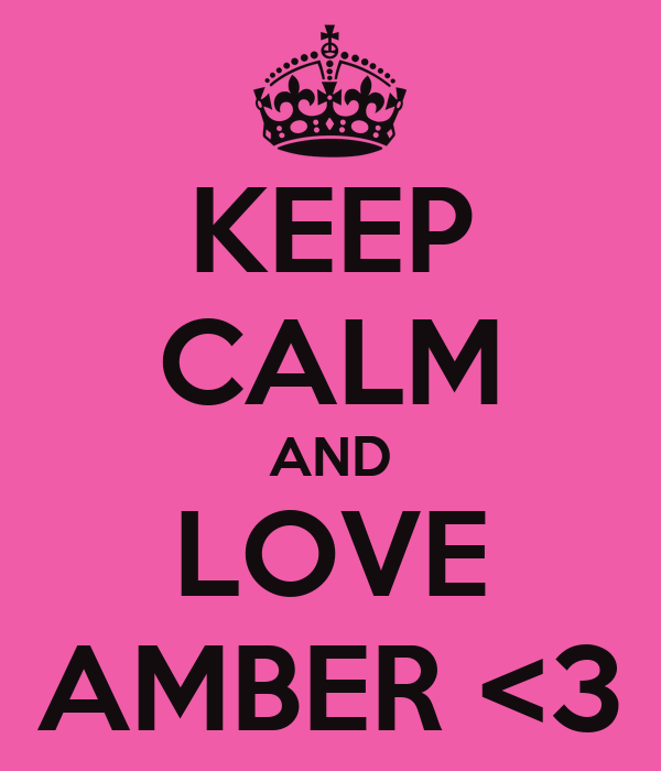 KEEP CALM AND LOVE AMBER <3