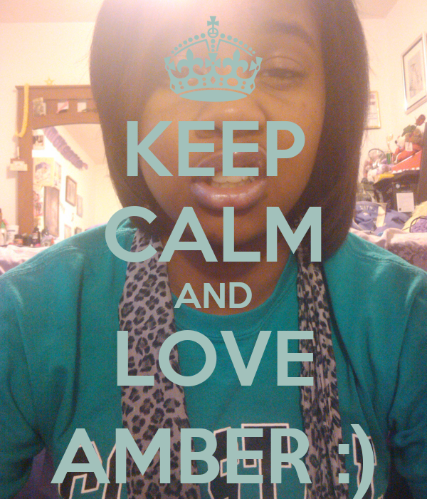 KEEP CALM AND LOVE AMBER :)