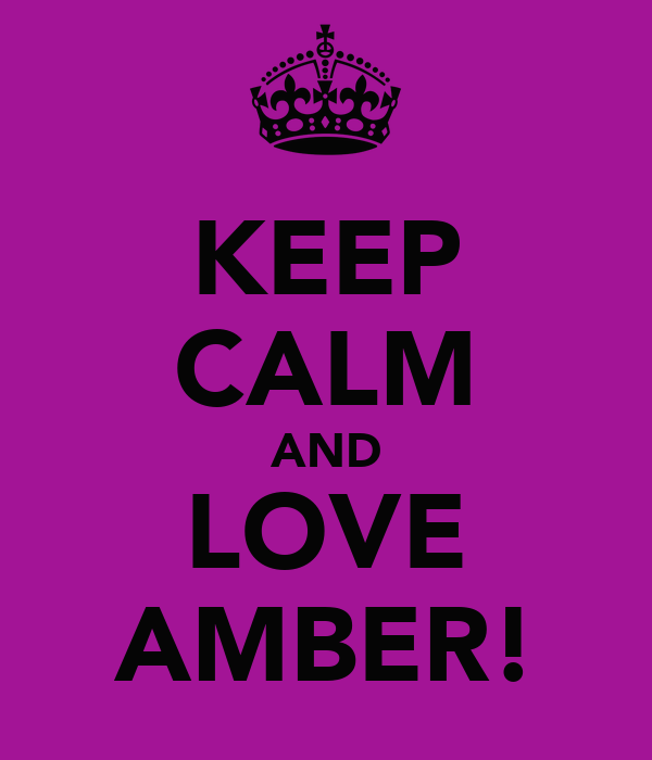 KEEP CALM AND LOVE AMBER!