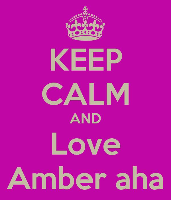KEEP CALM AND Love Amber aha