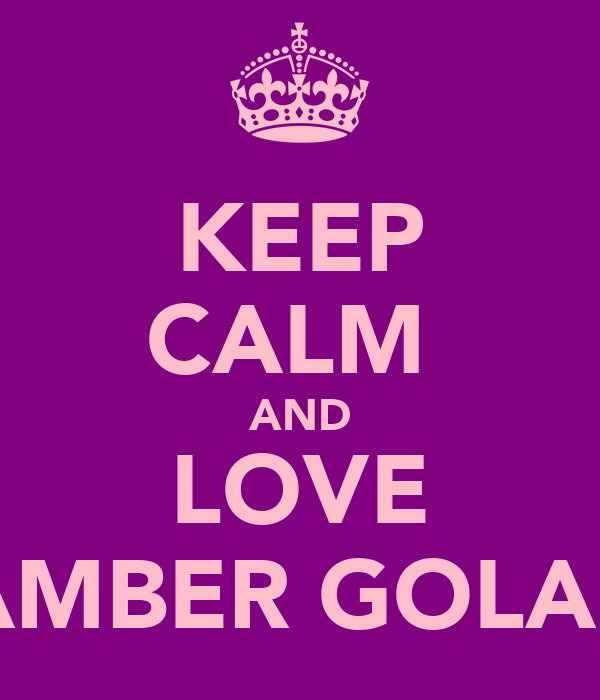 KEEP CALM  AND LOVE AMBER GOLAP