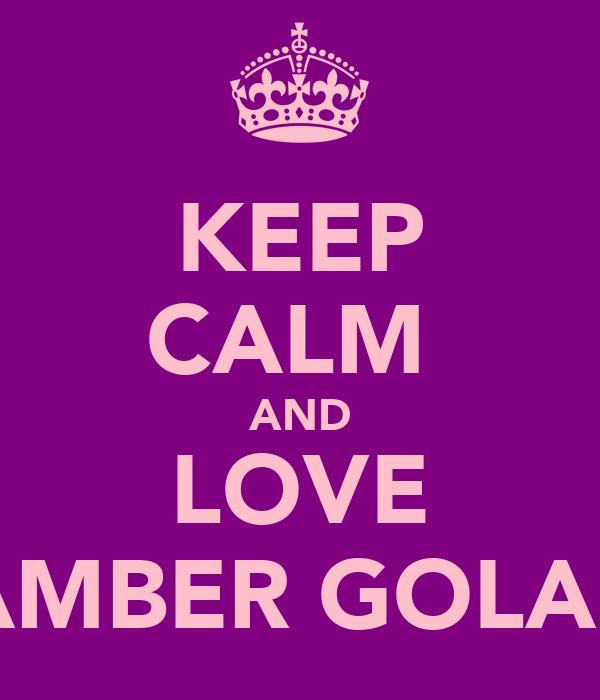 KEEP CALM  AND LOVE AMBER GOLAP