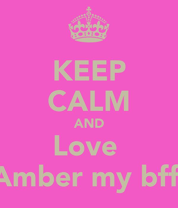 KEEP CALM AND Love  Amber my bffl