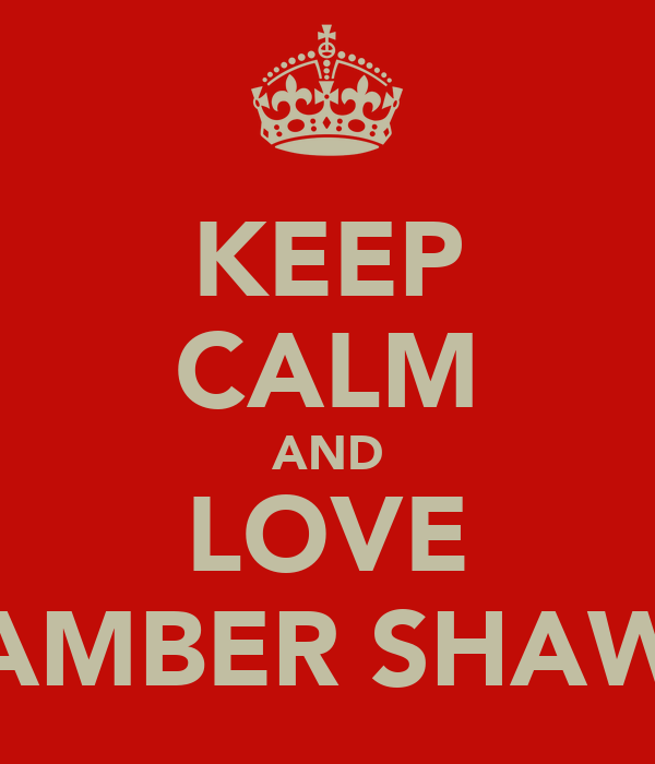 KEEP CALM AND LOVE AMBER SHAW