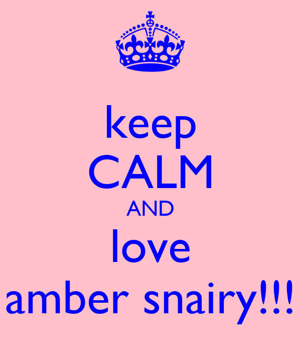 keep CALM AND love amber snairy!!!