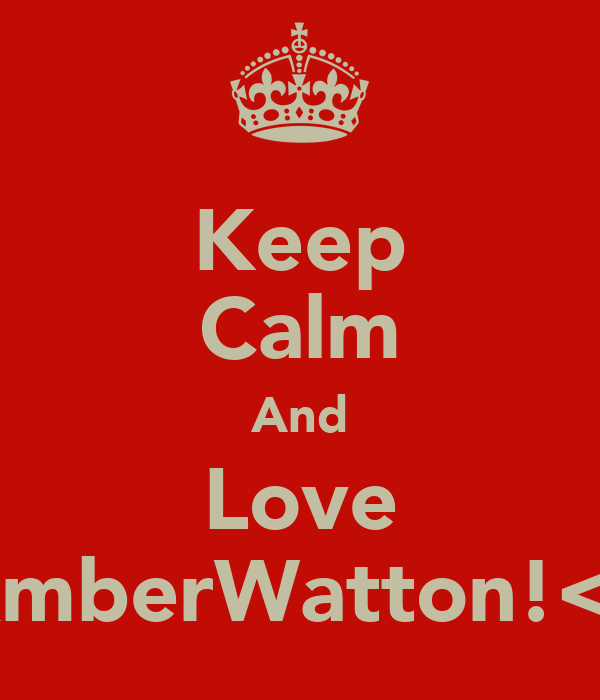 Keep Calm And Love AmberWatton!<3