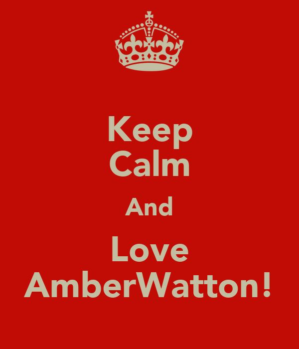 Keep Calm And Love AmberWatton!