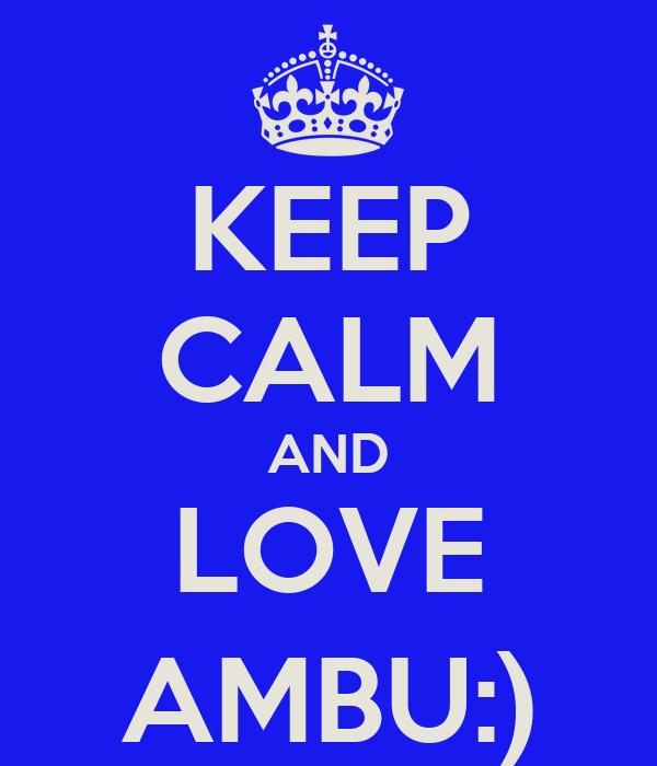 KEEP CALM AND LOVE AMBU:)