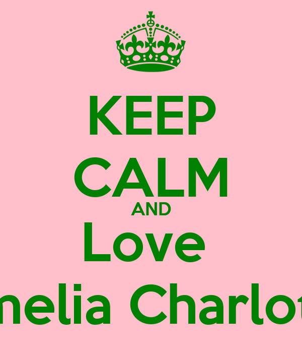 KEEP CALM AND Love  Amelia Charlotte