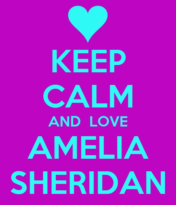 KEEP CALM AND  LOVE AMELIA SHERIDAN