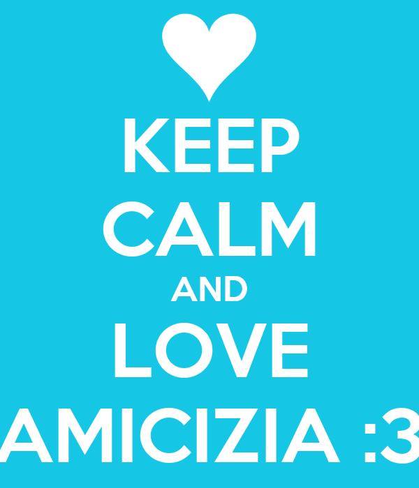 KEEP CALM AND LOVE AMICIZIA :3
