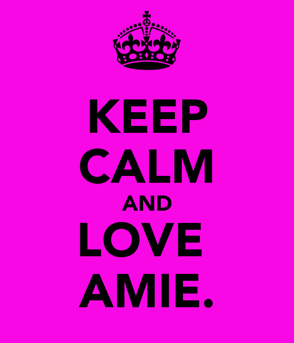 KEEP CALM AND LOVE  AMIE.
