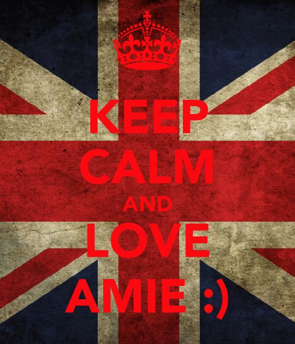 KEEP CALM AND LOVE AMIE :)