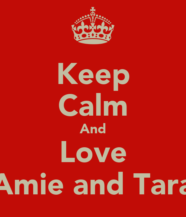 Keep Calm And Love Amie and Tara