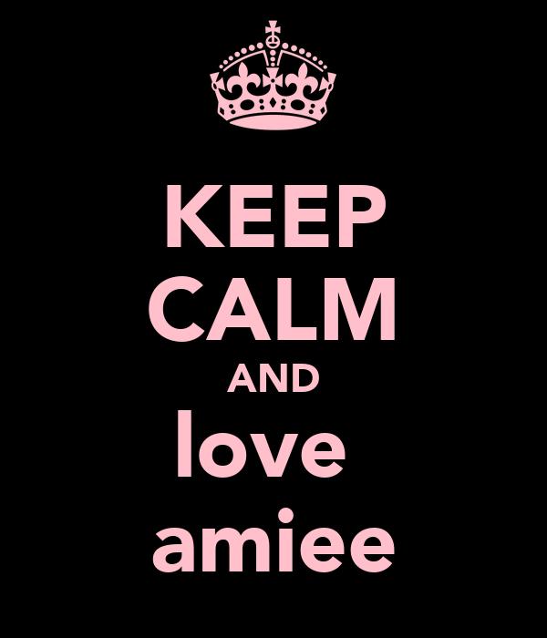 KEEP CALM AND love  amiee