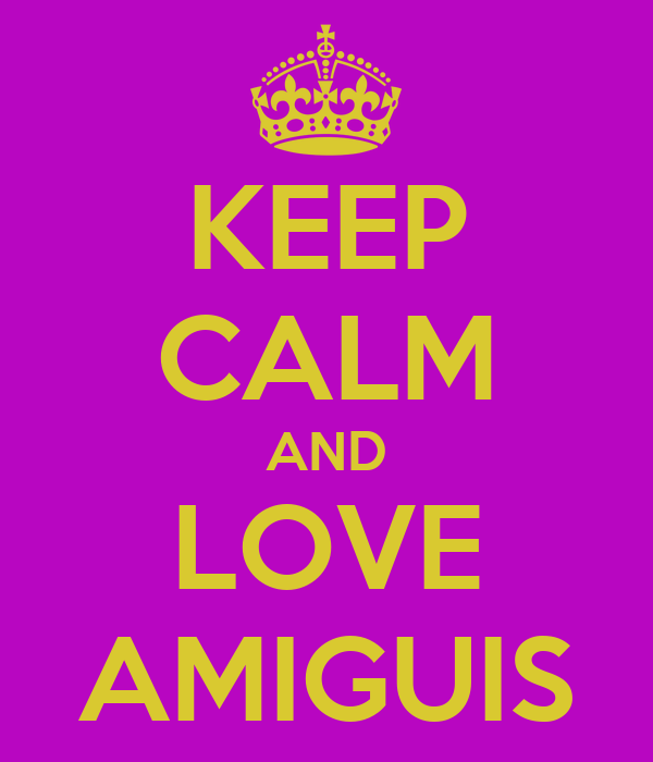 KEEP CALM AND LOVE AMIGUIS
