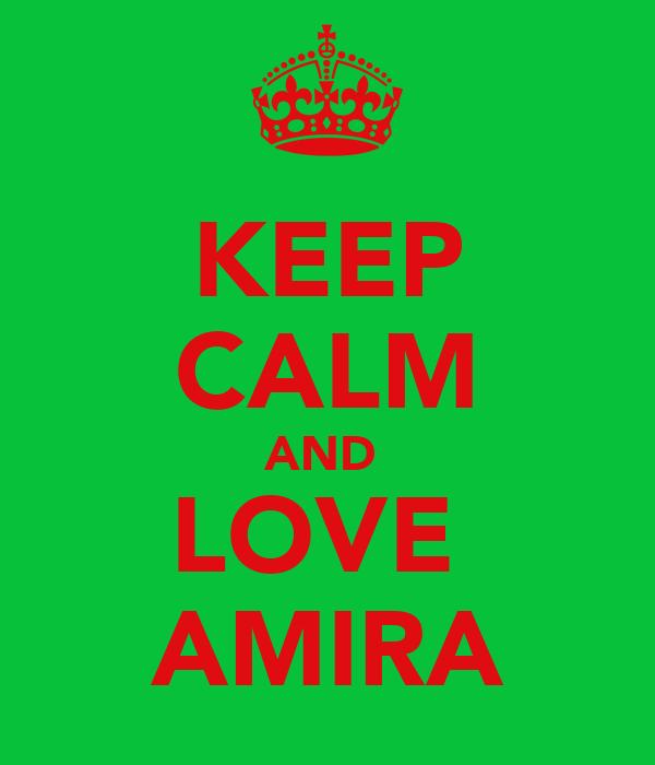KEEP CALM AND  LOVE  AMIRA
