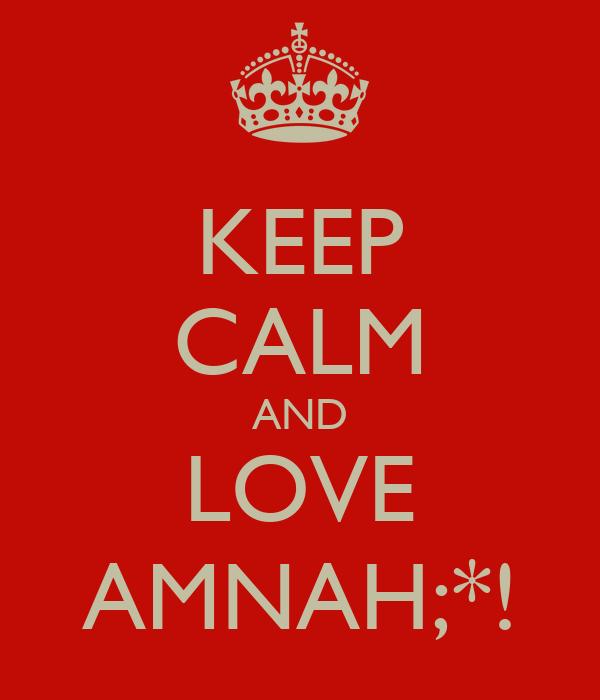 KEEP CALM AND LOVE AMNAH;*!