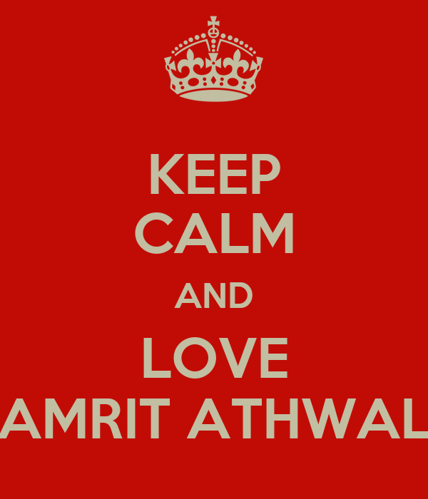KEEP CALM AND LOVE AMRIT ATHWAL