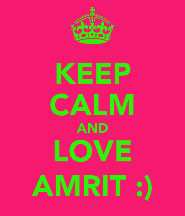 KEEP CALM AND LOVE AMRIT :)