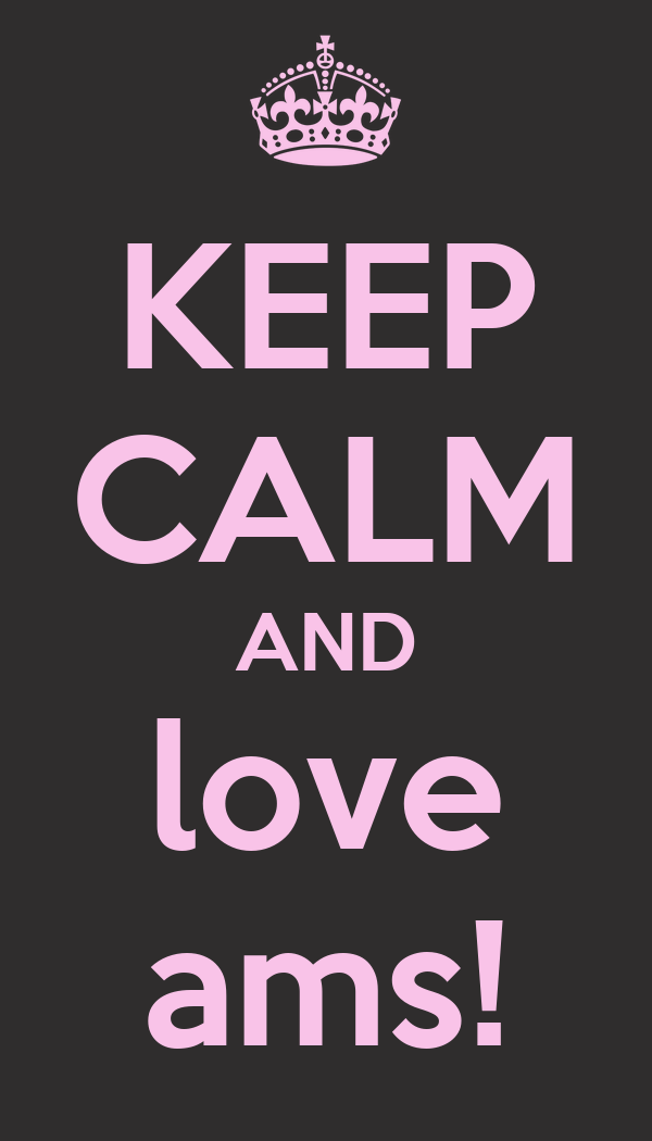 KEEP CALM AND love ams!