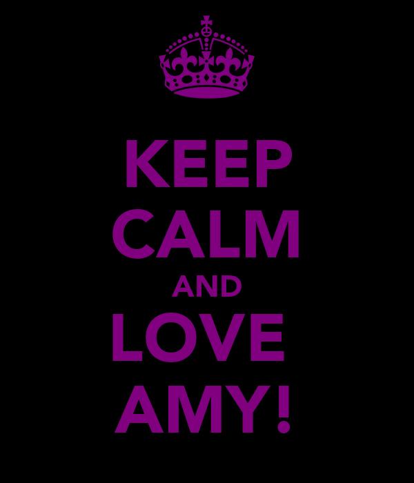 KEEP CALM AND LOVE  AMY!