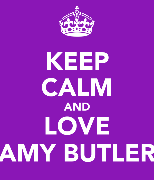 KEEP CALM AND LOVE AMY BUTLER