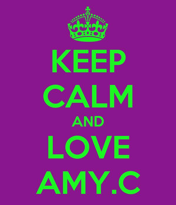 KEEP CALM AND LOVE AMY.C