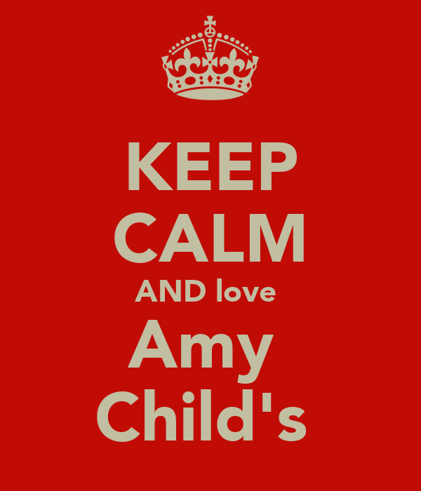 KEEP CALM AND love  Amy  Child's