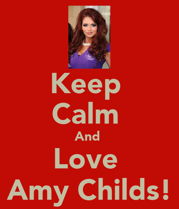 Keep  Calm  And  Love  Amy Childs!