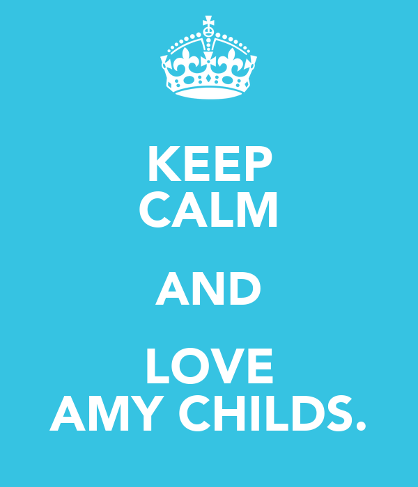 KEEP CALM AND LOVE AMY CHILDS.
