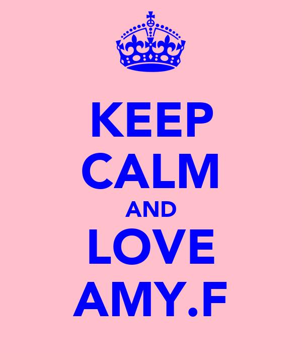 KEEP CALM AND LOVE AMY.F
