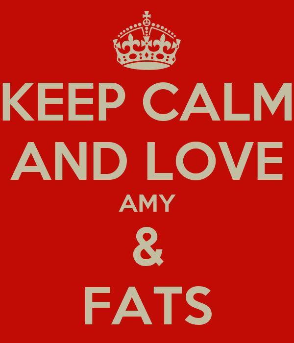 KEEP CALM AND LOVE AMY & FATS