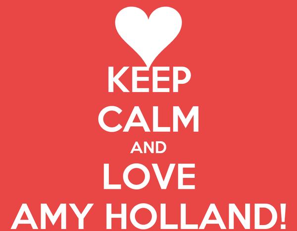 KEEP CALM AND LOVE AMY HOLLAND!
