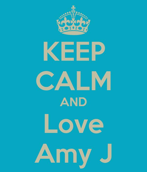 KEEP CALM AND Love Amy J