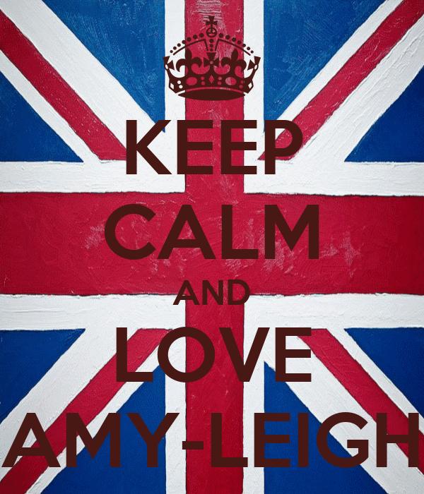 KEEP CALM AND LOVE AMY-LEIGH