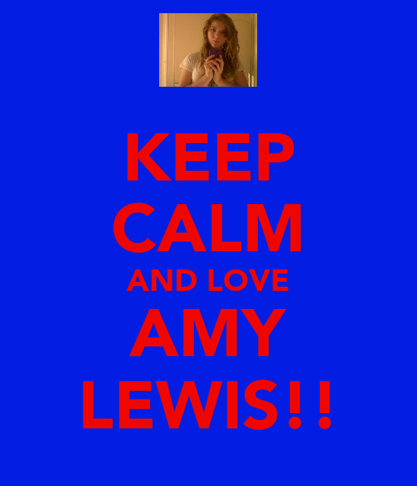 KEEP CALM AND LOVE AMY LEWIS!!