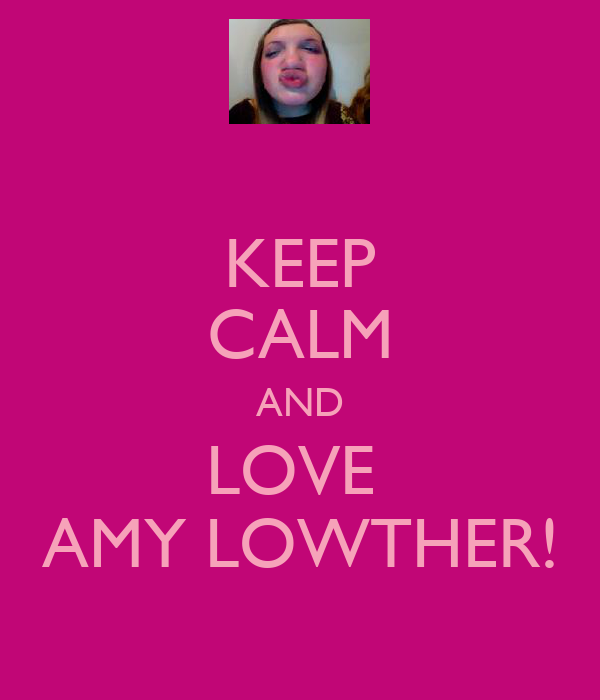 KEEP CALM AND LOVE  AMY LOWTHER!