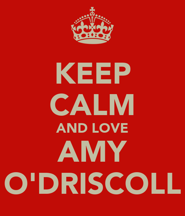 KEEP CALM AND LOVE AMY O'DRISCOLL