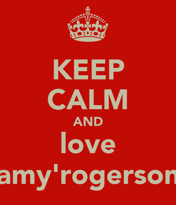 KEEP CALM AND love amy'rogerson