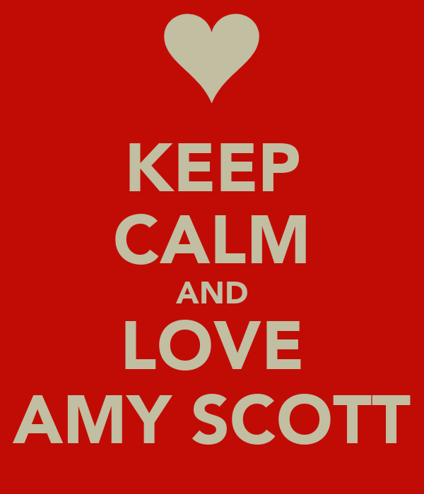 KEEP CALM AND LOVE AMY SCOTT