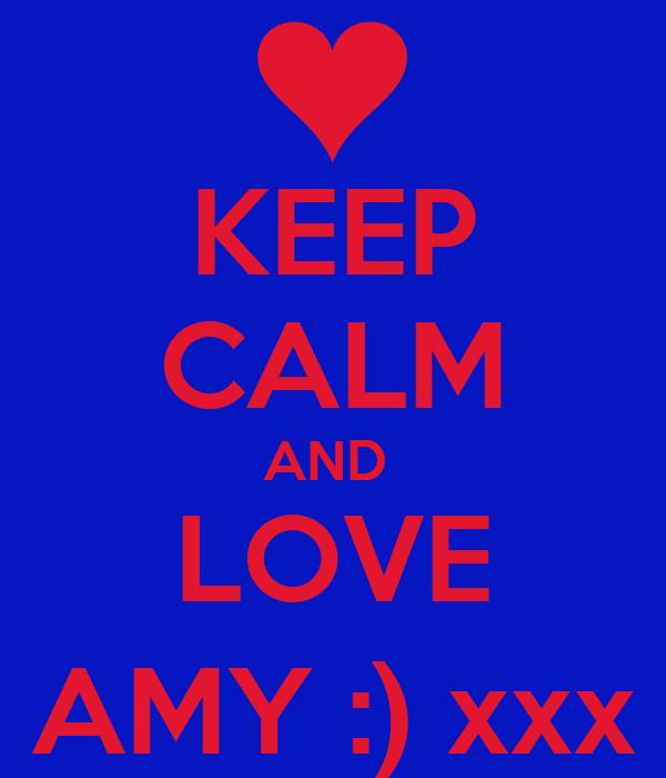 KEEP CALM AND  LOVE AMY :) xxx